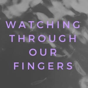 WatchingOur Fingers
